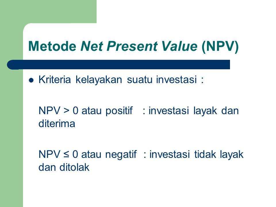 Metode Net Present Value (NPV)  Kriteria kelayakan suatu investasi : NPV > 0 atau positif : investasi layak dan diterima NPV ≤ 0 atau negatif : inves