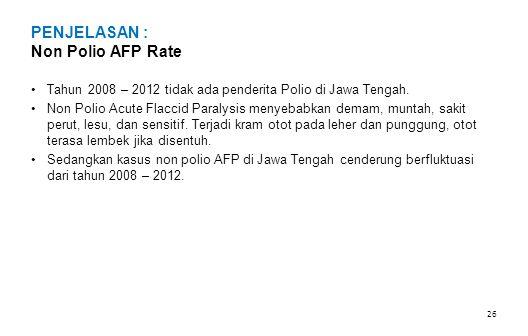 PENJELASAN : Non Polio AFP Rate •Tahun 2008 – 2012 tidak ada penderita Polio di Jawa Tengah. •Non Polio Acute Flaccid Paralysis menyebabkan demam, mun