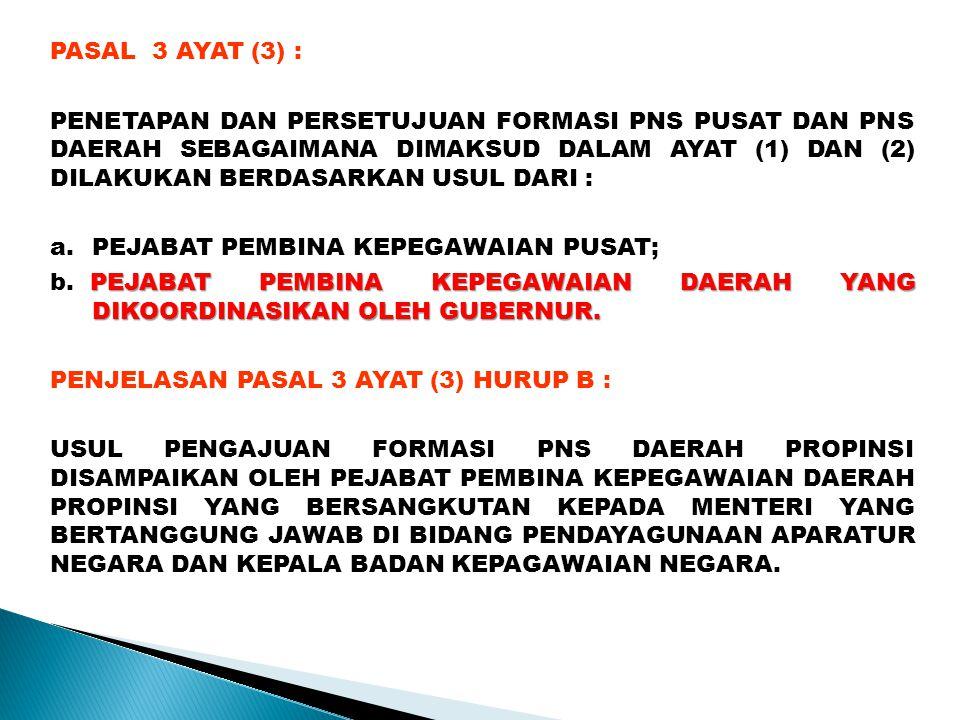 PASAL 3 AYAT (3) : PENETAPAN DAN PERSETUJUAN FORMASI PNS PUSAT DAN PNS DAERAH SEBAGAIMANA DIMAKSUD DALAM AYAT (1) DAN (2) DILAKUKAN BERDASARKAN USUL DARI : a.PEJABAT PEMBINA KEPEGAWAIAN PUSAT; PEJABAT PEMBINA KEPEGAWAIAN DAERAH YANG DIKOORDINASIKAN OLEH GUBERNUR.