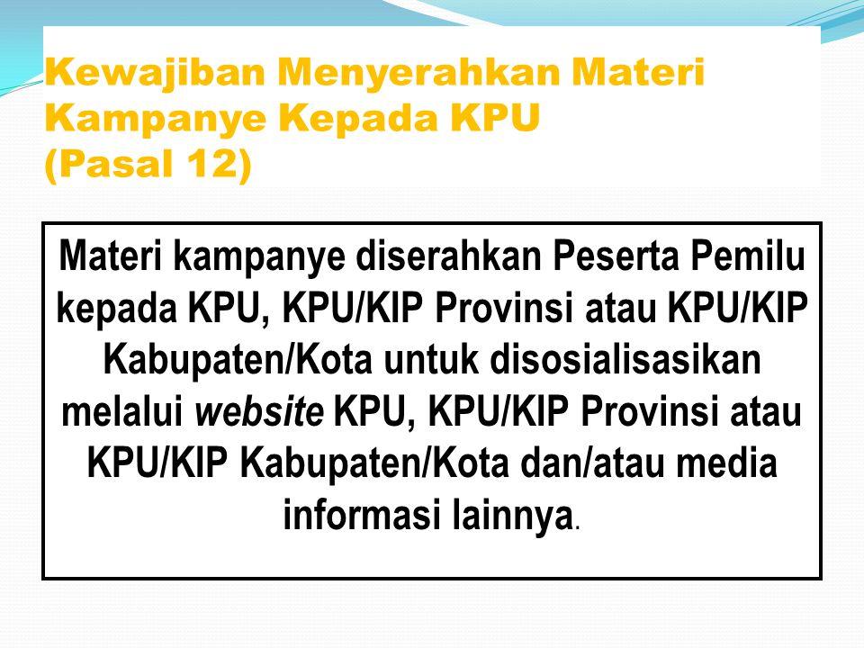 Kewajiban Menyerahkan Materi Kampanye Kepada KPU (Pasal 12) Materi kampanye diserahkan Peserta Pemilu kepada KPU, KPU/KIP Provinsi atau KPU/KIP Kabupa