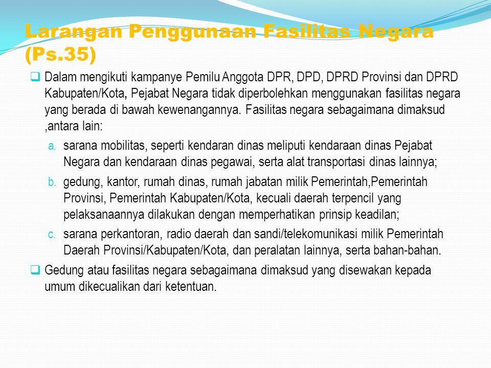 Larangan Penggunaan Fasilitas Negara (Ps.35)  Dalam mengikuti kampanye Pemilu Anggota DPR, DPD, DPRD Provinsi dan DPRD Kabupaten/Kota, Pejabat Negara