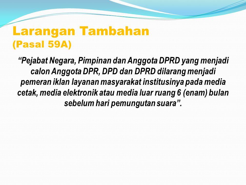 """Larangan Tambahan (Pasal 59A) """"Pejabat Negara, Pimpinan dan Anggota DPRD yang menjadi calon Anggota DPR, DPD dan DPRD dilarang menjadi pemeran iklan l"""