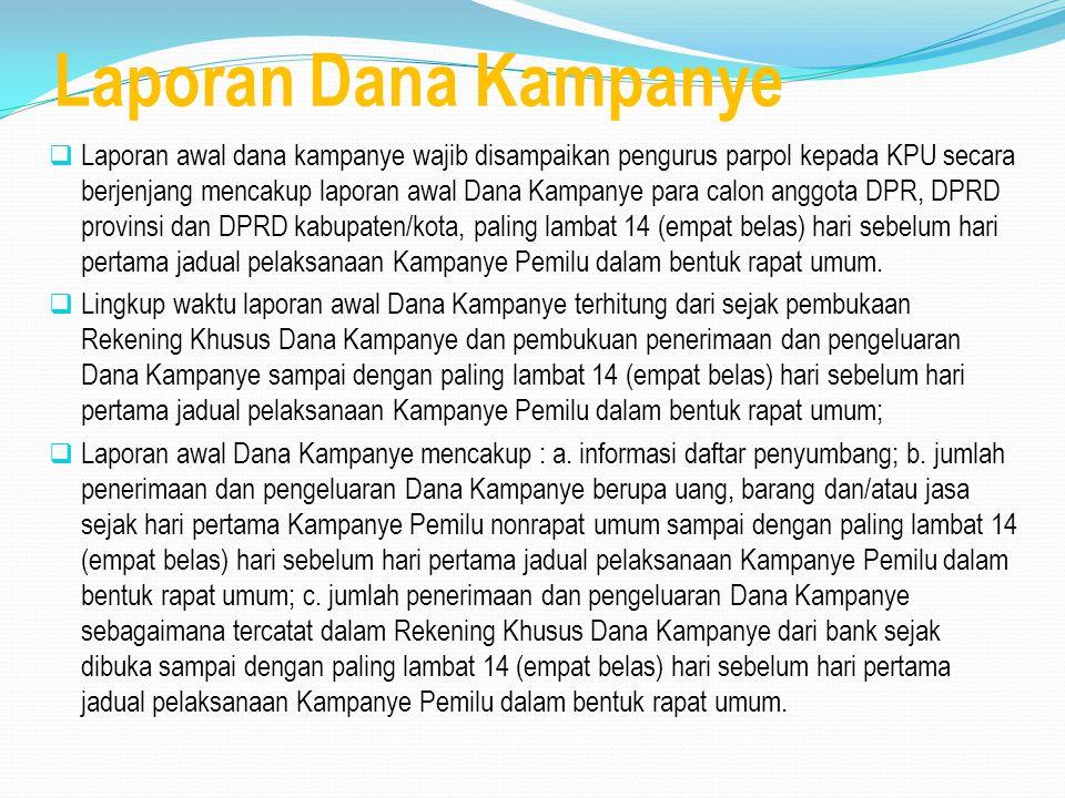 Laporan Dana Kampanye  Laporan awal dana kampanye wajib disampaikan pengurus parpol kepada KPU secara berjenjang mencakup laporan awal Dana Kampanye