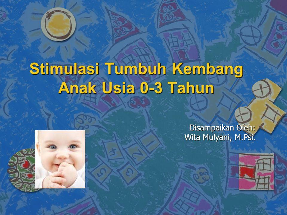 Stimulasi Tumbuh Kembang Anak Usia 0-3 Tahun Disampaikan Oleh: Wita Mulyani, M.Psi.