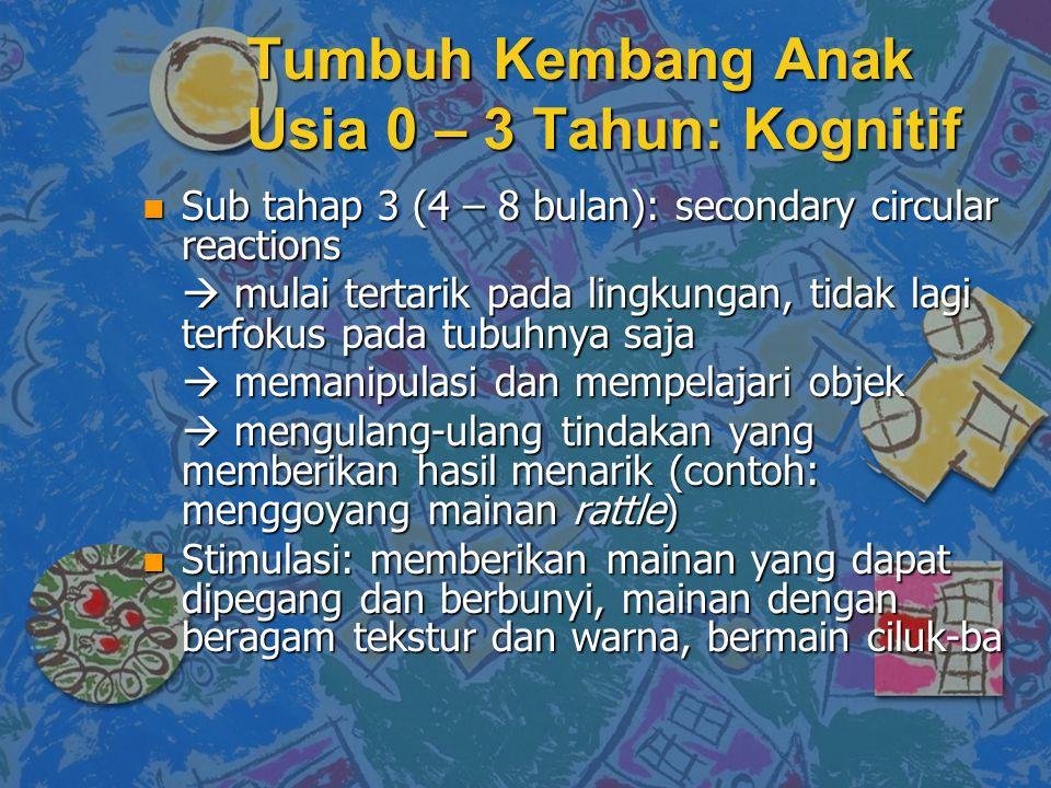 n Sub tahap 3 (4 – 8 bulan): secondary circular reactions  mulai tertarik pada lingkungan, tidak lagi terfokus pada tubuhnya saja  memanipulasi dan