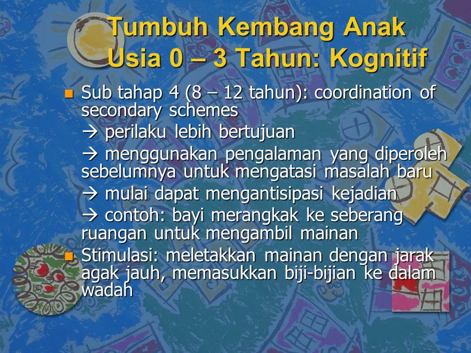 n Sub tahap 4 (8 – 12 tahun): coordination of secondary schemes  perilaku lebih bertujuan  menggunakan pengalaman yang diperoleh sebelumnya untuk me
