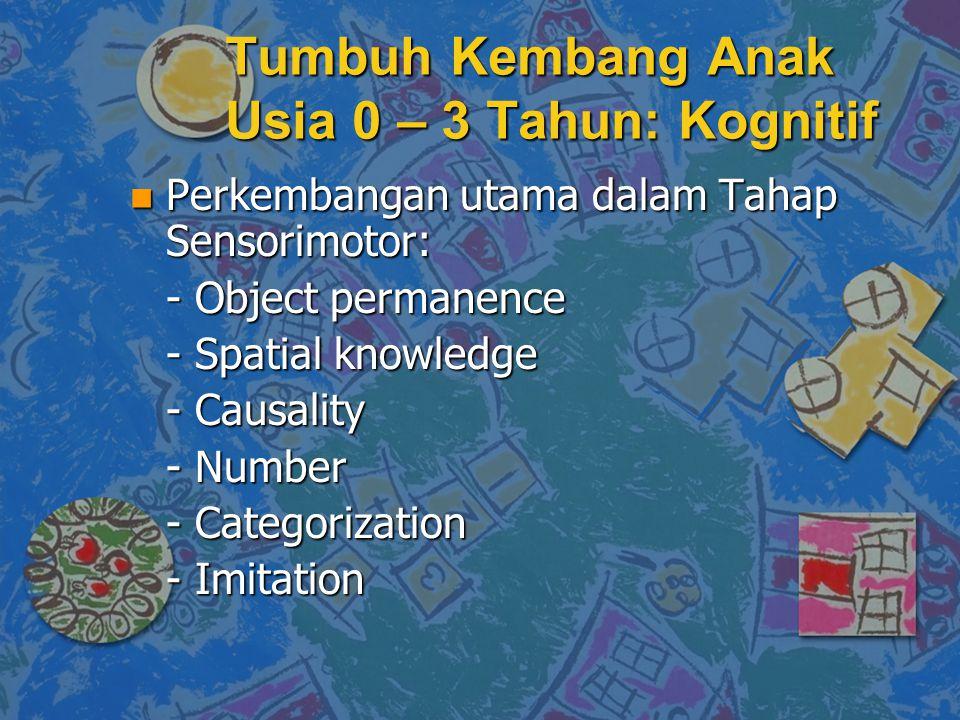 n Perkembangan utama dalam Tahap Sensorimotor: - Object permanence - Spatial knowledge - Causality - Causality - Number - Categorization - Imitation Tumbuh Kembang Anak Usia 0 – 3 Tahun: Kognitif