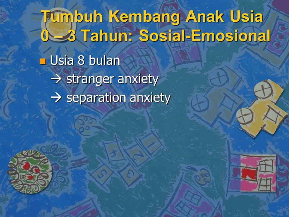 Tumbuh Kembang Anak Usia 0 – 3 Tahun: Sosial-Emosional n Usia 8 bulan  stranger anxiety  separation anxiety