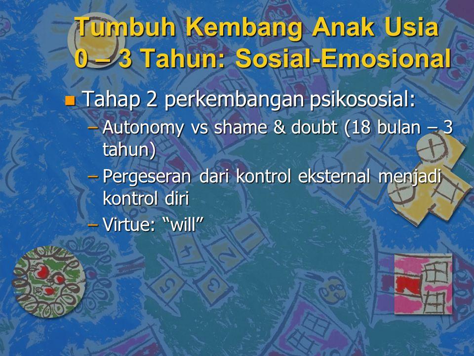 Tumbuh Kembang Anak Usia 0 – 3 Tahun: Sosial-Emosional n Tahap 2 perkembangan psikososial: –Autonomy vs shame & doubt (18 bulan – 3 tahun) –Pergeseran dari kontrol eksternal menjadi kontrol diri –Virtue: will