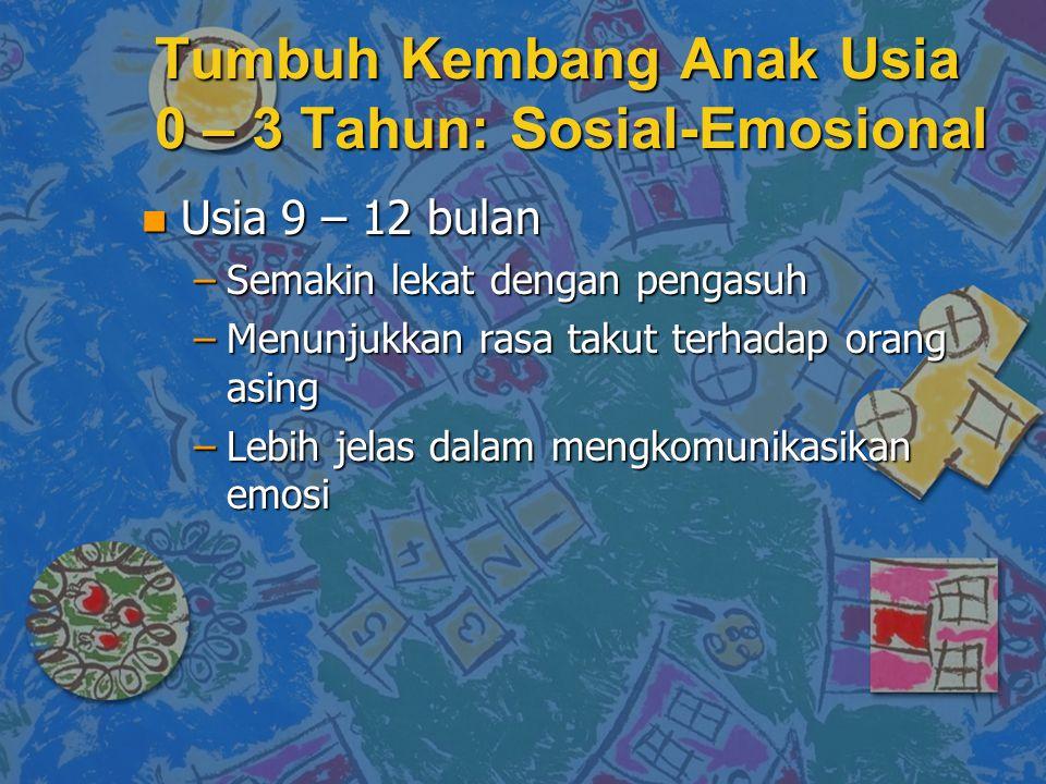 n Usia 9 – 12 bulan –Semakin lekat dengan pengasuh –Menunjukkan rasa takut terhadap orang asing –Lebih jelas dalam mengkomunikasikan emosi Tumbuh Kemb