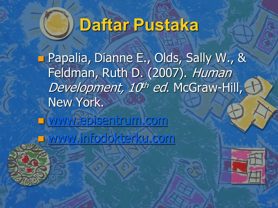 Daftar Pustaka n Papalia, Dianne E., Olds, Sally W., & Feldman, Ruth D. (2007). Human Development, 10 th ed. McGraw-Hill, New York. n www.episentrum.c