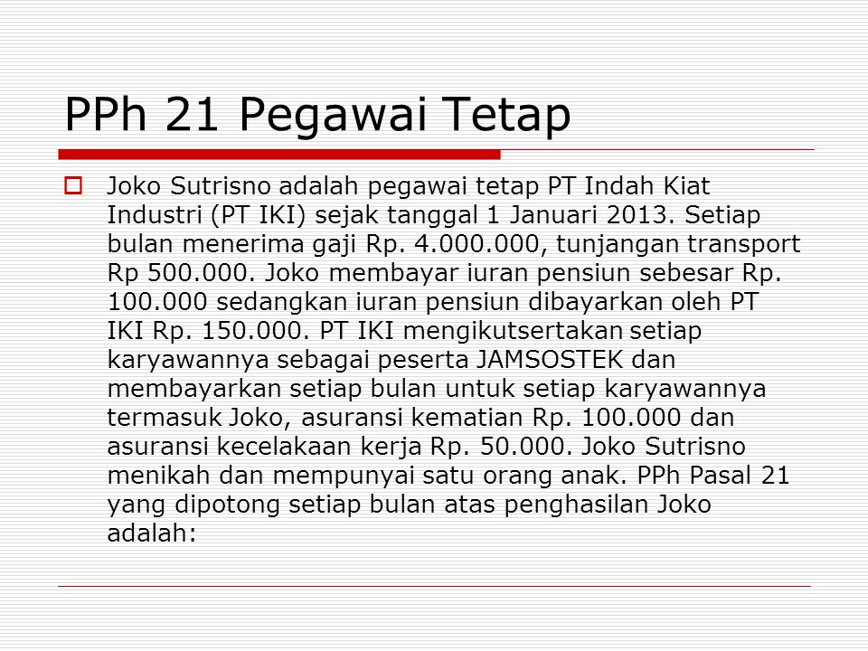 PPh 21 Pegawai Tetap  Joko Sutrisno adalah pegawai tetap PT Indah Kiat Industri (PT IKI) sejak tanggal 1 Januari 2013. Setiap bulan menerima gaji Rp.