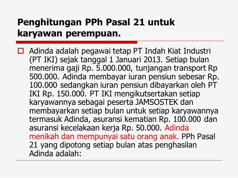 Penghitungan PPh Pasal 21 untuk karyawan perempuan.  Adinda adalah pegawai tetap PT Indah Kiat Industri (PT IKI) sejak tanggal 1 Januari 2013. Setiap