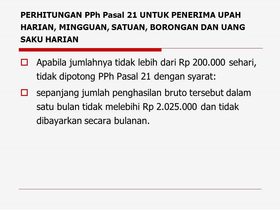 PERHITUNGAN PPh Pasal 21 UNTUK PENERIMA UPAH HARIAN, MINGGUAN, SATUAN, BORONGAN DAN UANG SAKU HARIAN  Apabila jumlahnya tidak lebih dari Rp 200.000 s