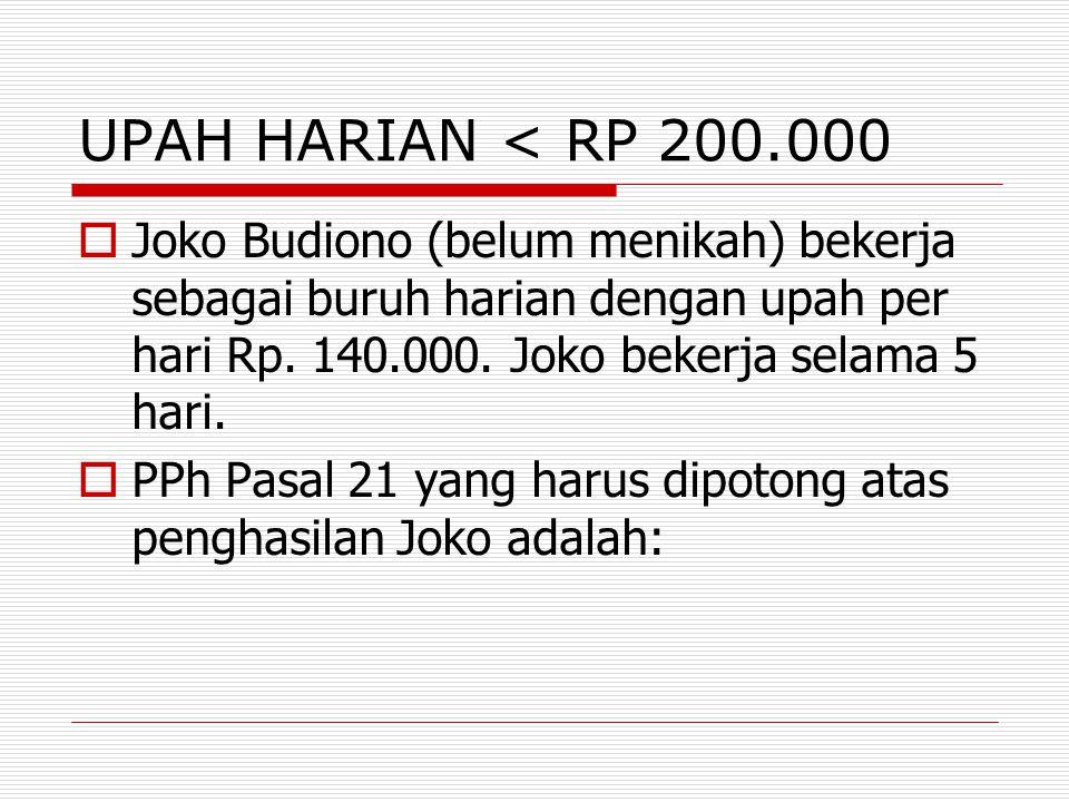 UPAH HARIAN < RP 200.000  Joko Budiono (belum menikah) bekerja sebagai buruh harian dengan upah per hari Rp. 140.000. Joko bekerja selama 5 hari.  P