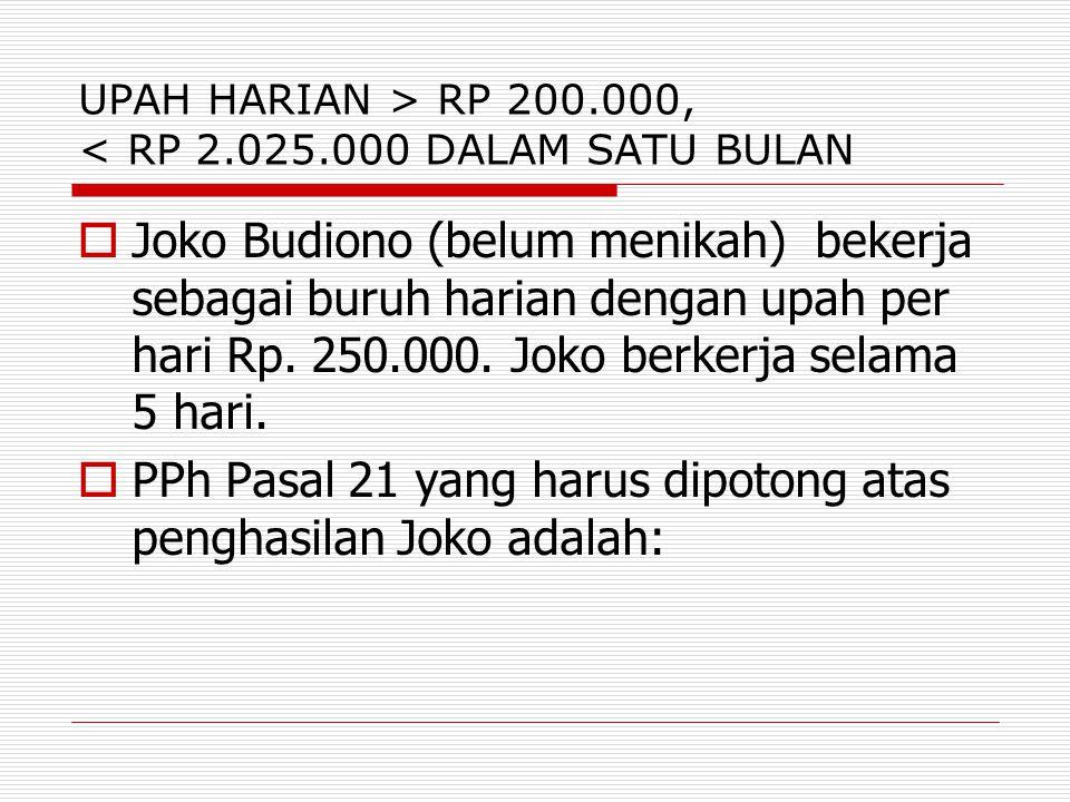 UPAH HARIAN > RP 200.000, < RP 2.025.000 DALAM SATU BULAN  Joko Budiono (belum menikah) bekerja sebagai buruh harian dengan upah per hari Rp. 250.000