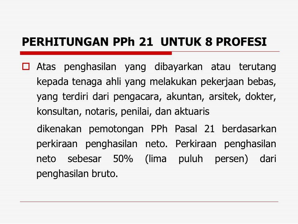 PERHITUNGAN PPh 21 UNTUK 8 PROFESI  Atas penghasilan yang dibayarkan atau terutang kepada tenaga ahli yang melakukan pekerjaan bebas, yang terdiri da