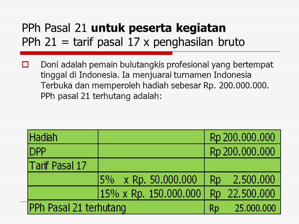 PPh Pasal 21 untuk peserta kegiatan PPh 21 = tarif pasal 17 x penghasilan bruto  Doni adalah pemain bulutangkis profesional yang bertempat tinggal di