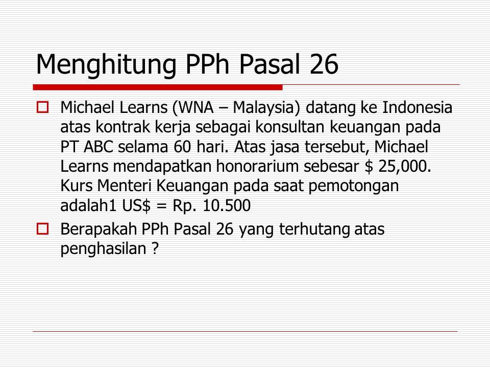 Menghitung PPh Pasal 26  Michael Learns (WNA – Malaysia) datang ke Indonesia atas kontrak kerja sebagai konsultan keuangan pada PT ABC selama 60 hari