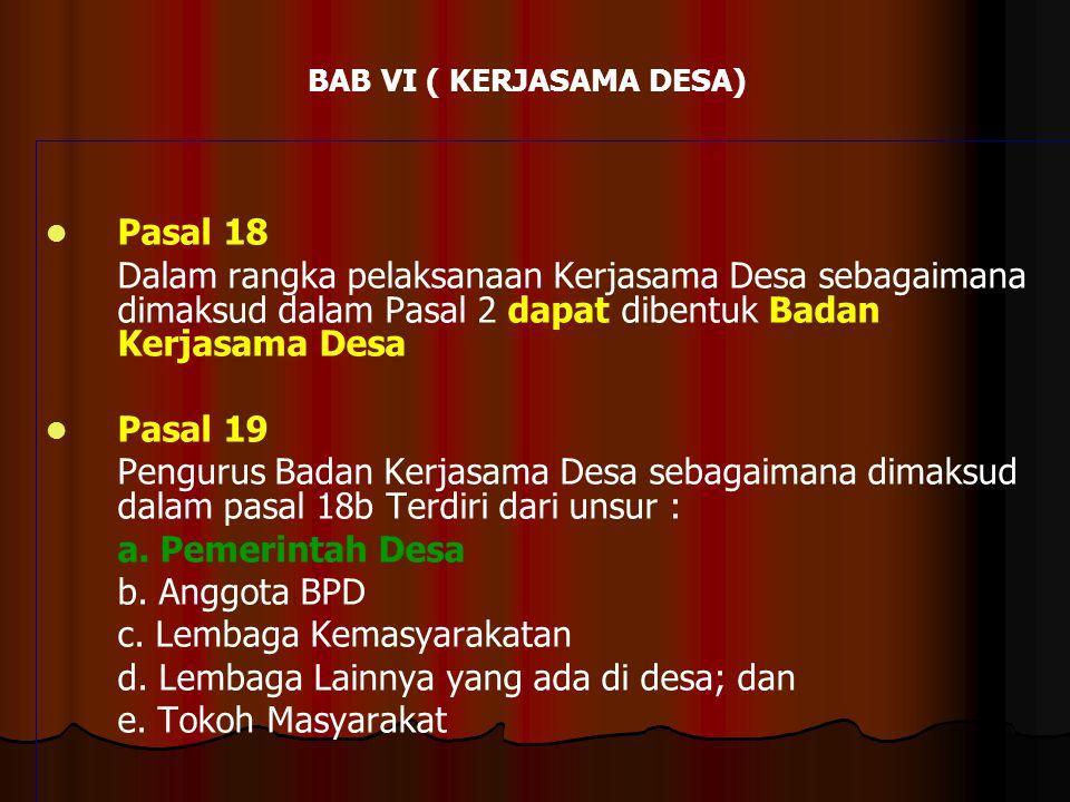 BAB VI ( KERJASAMA DESA)   Pasal 18 Dalam rangka pelaksanaan Kerjasama Desa sebagaimana dimaksud dalam Pasal 2 dapat dibentuk Badan Kerjasama Desa 
