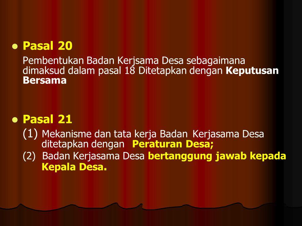   Pasal 20 Pembentukan Badan Kerjsama Desa sebagaimana dimaksud dalam pasal 18 Ditetapkan dengan Keputusan Bersama   Pasal 21 (1) Mekanisme dan ta