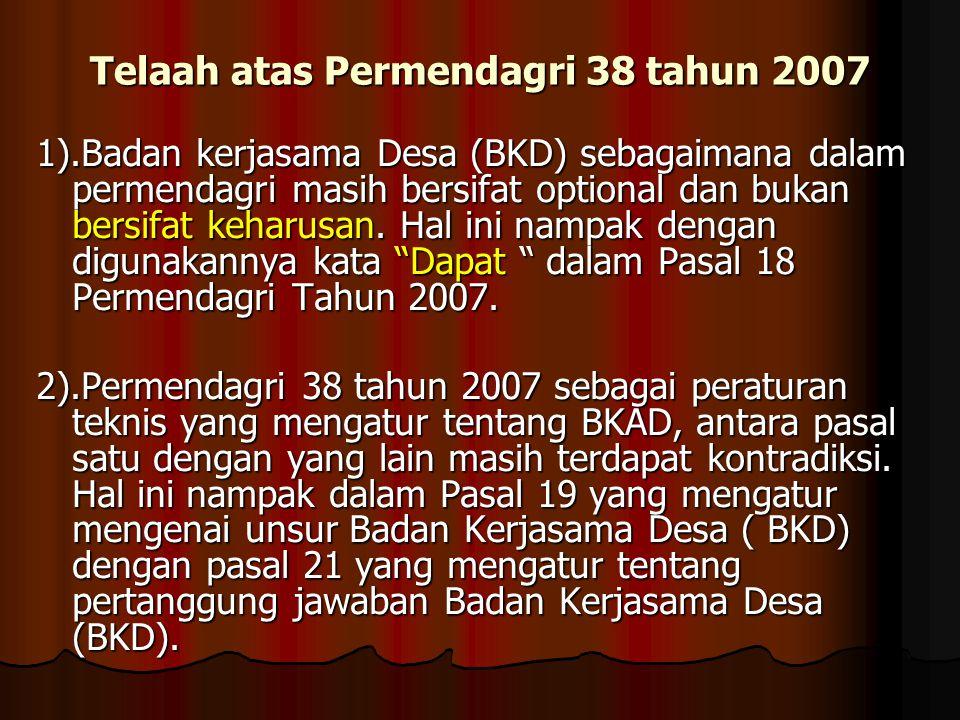 Telaah atas Permendagri 38 tahun 2007 1).Badan kerjasama Desa (BKD) sebagaimana dalam permendagri masih bersifat optional dan bukan bersifat keharusan