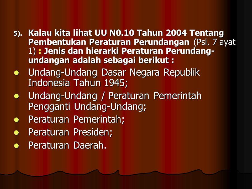 5). Kalau kita lihat UU N0.10 Tahun 2004 Tentang Pembentukan Peraturan Perundangan (Psl. 7 ayat 1) : Jenis dan hierarki Peraturan Perundang- undangan