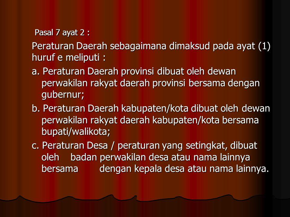 Pasal 7 ayat 2 : Pasal 7 ayat 2 : Peraturan Daerah sebagaimana dimaksud pada ayat (1) huruf e meliputi : a. Peraturan Daerah provinsi dibuat oleh dewa