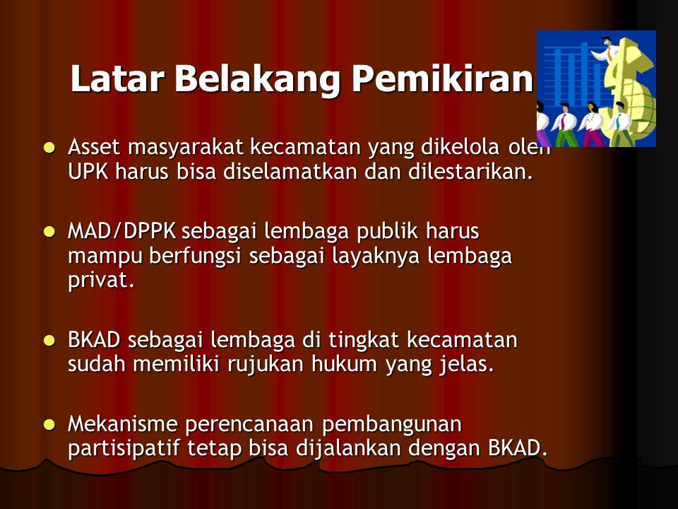 Latar Belakang Pemikiran  Asset masyarakat kecamatan yang dikelola oleh UPK harus bisa diselamatkan dan dilestarikan.  MAD/DPPK sebagai lembaga publ