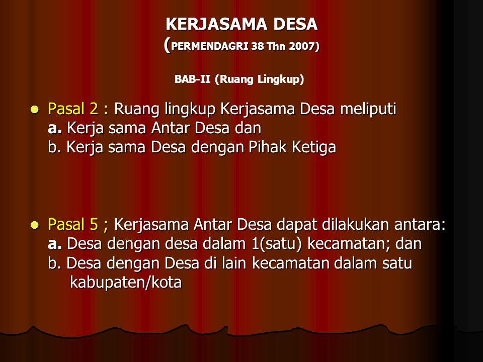 KERJASAMA DESA ( PERMENDAGRI 38 Thn 2007) BAB-II (Ruang Lingkup)  Pasal 2 : Ruang lingkup Kerjasama Desa meliputi a. Kerja sama Antar Desa dan b. Ker