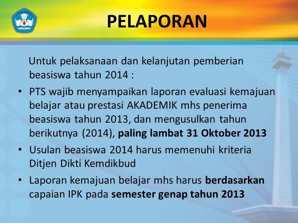 PELAPORAN Untuk pelaksanaan dan kelanjutan pemberian beasiswa tahun 2014 : • PTS wajib menyampaikan laporan evaluasi kemajuan belajar atau prestasi AK