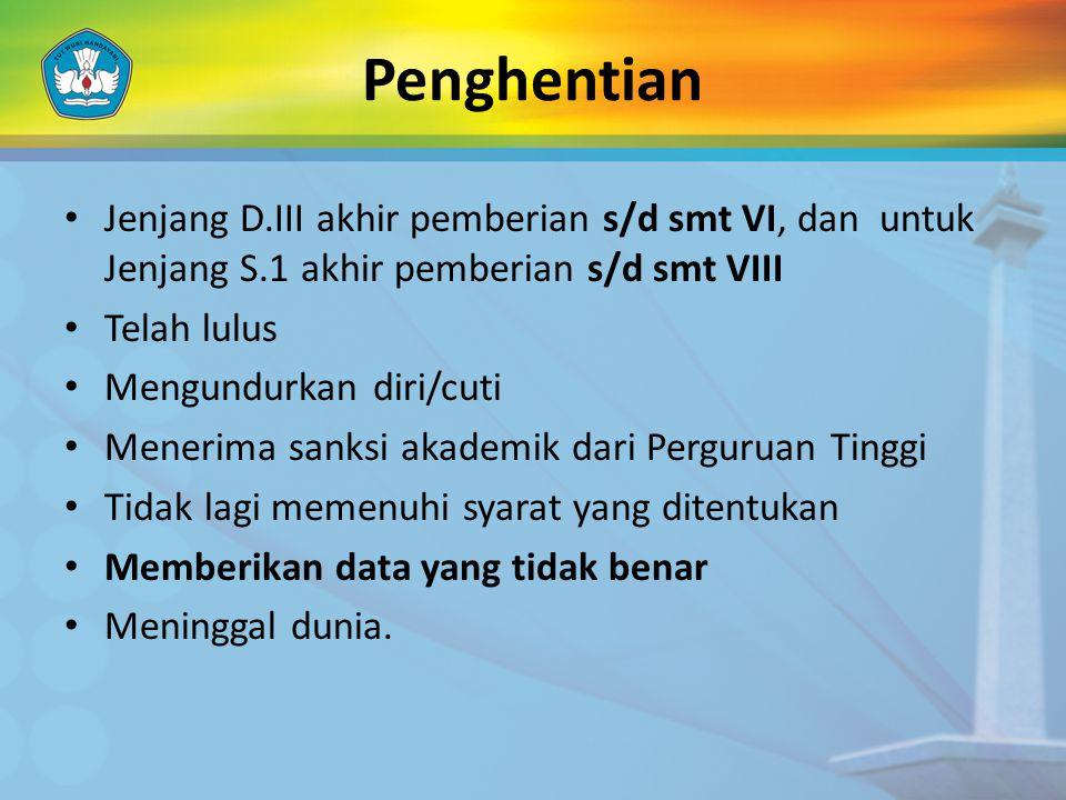 Penghentian • Jenjang D.III akhir pemberian s/d smt VI, dan untuk Jenjang S.1 akhir pemberian s/d smt VIII • Telah lulus • Mengundurkan diri/cuti • Me