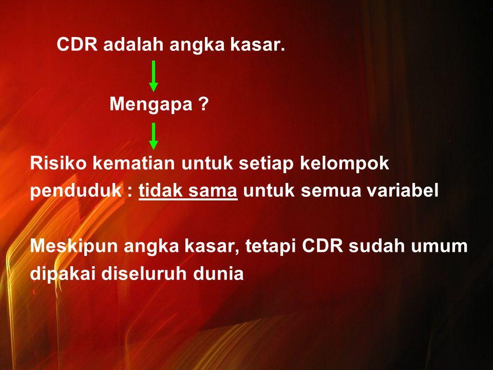 CDR adalah angka kasar. Mengapa ? Risiko kematian untuk setiap kelompok penduduk : tidak sama untuk semua variabel Meskipun angka kasar, tetapi CDR su