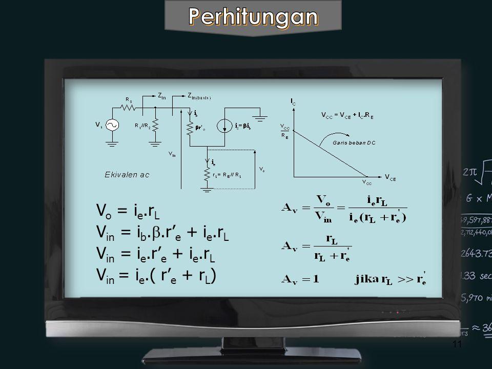 11 V o = i e.r L V in = i b. .r' e + i e.r L V in = i e.r' e + i e.r L V in = i e.( r' e + r L )