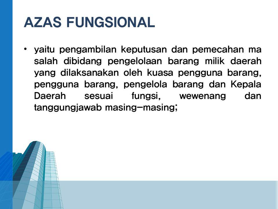 AZAS FUNGSIONAL • yaitu pengambilan keputusan dan pemecahan ma salah dibidang pengelolaan barang milik daerah yang dilaksanakan oleh kuasa pengguna ba