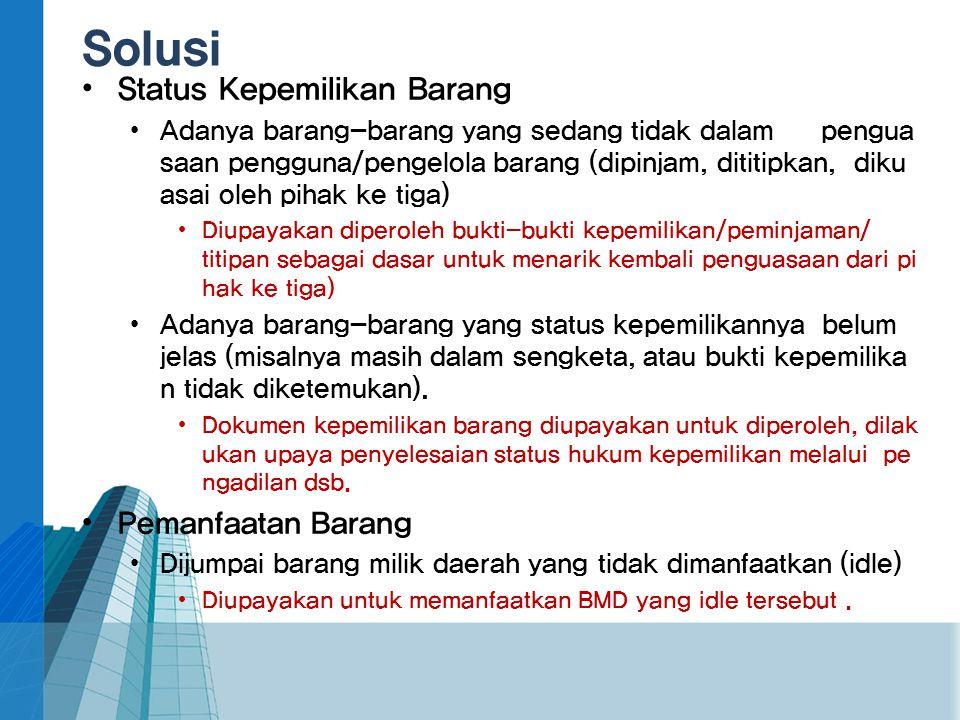Solusi • Status Kepemilikan Barang • Adanya barang-barang yang sedang tidak dalam pengua saan pengguna/pengelola barang (dipinjam, dititipkan, diku as