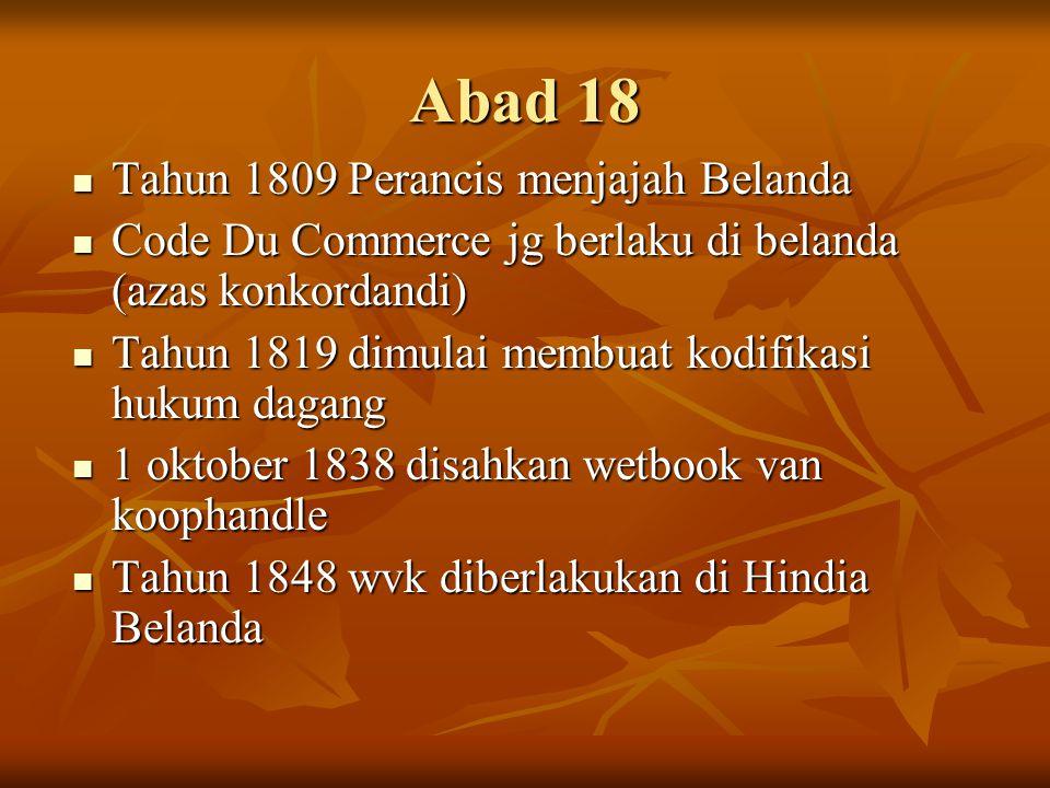 Abad 18  Tahun 1809 Perancis menjajah Belanda  Code Du Commerce jg berlaku di belanda (azas konkordandi)  Tahun 1819 dimulai membuat kodifikasi huk