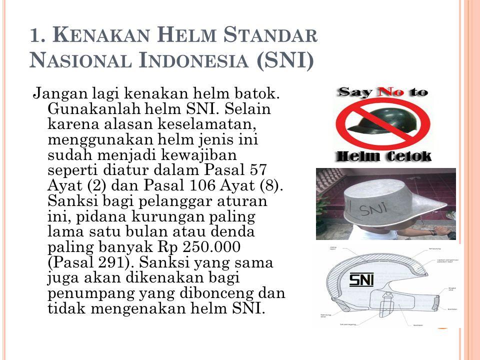 1. K ENAKAN H ELM S TANDAR N ASIONAL I NDONESIA (SNI) Jangan lagi kenakan helm batok.
