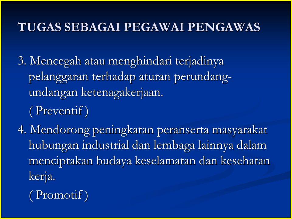 TUGAS SEBAGAI PEGAWAI PENGAWAS 3. Mencegah atau menghindari terjadinya pelanggaran terhadap aturan perundang- undangan ketenagakerjaan. ( Preventif )