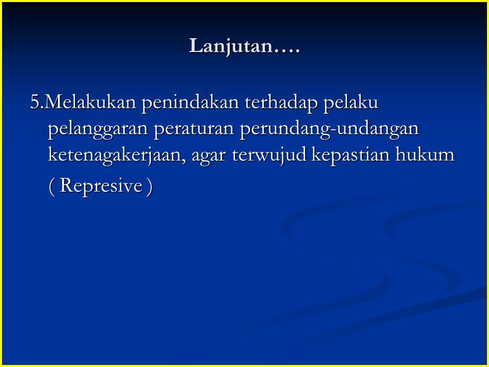 Lanjutan…. 5.Melakukan penindakan terhadap pelaku pelanggaran peraturan perundang-undangan ketenagakerjaan, agar terwujud kepastian hukum ( Represive
