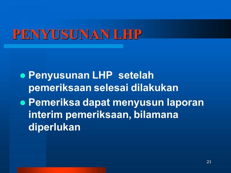 21 PENYUSUNAN LHP  Penyusunan LHP setelah pemeriksaan selesai dilakukan  Pemeriksa dapat menyusun laporan interim pemeriksaan, bilamana diperlukan