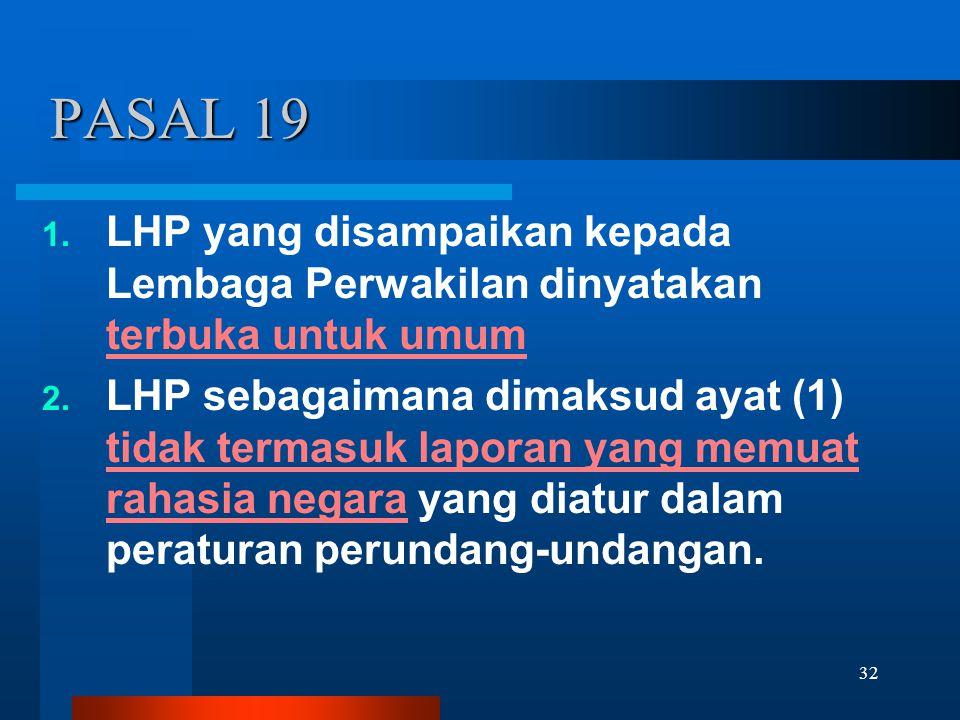 32 PASAL 19 1. LHP yang disampaikan kepada Lembaga Perwakilan dinyatakan terbuka untuk umum 2. LHP sebagaimana dimaksud ayat (1) tidak termasuk lapora