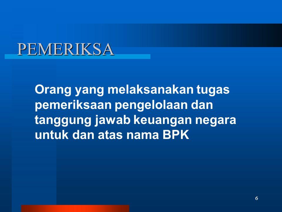 6 PEMERIKSA Orang yang melaksanakan tugas pemeriksaan pengelolaan dan tanggung jawab keuangan negara untuk dan atas nama BPK