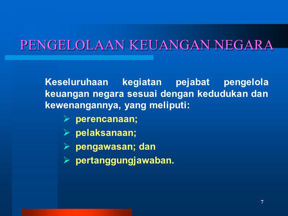 7 PENGELOLAAN KEUANGAN NEGARA Keseluruhaan kegiatan pejabat pengelola keuangan negara sesuai dengan kedudukan dan kewenangannya, yang meliputi:  pere