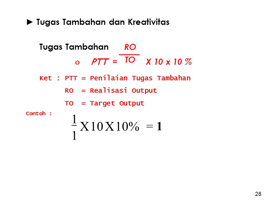 28 ► Tugas Tambahan dan Kreativitas Tugas Tambahan  PTT = X 10 x 10 % Ket : PTT = Penilaian Tugas Tambahan RO = Realisasi Output TO = Target Output C