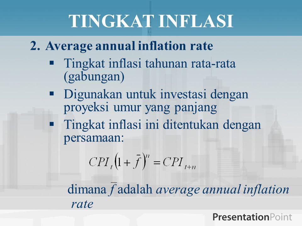 TINGKAT INFLASI 2.Average annual inflation rate  Tingkat inflasi tahunan rata-rata (gabungan)  Digunakan untuk investasi dengan proyeksi umur yang panjang  Tingkat inflasi ini ditentukan dengan persamaan: dimana f adalah average annual inflation rate