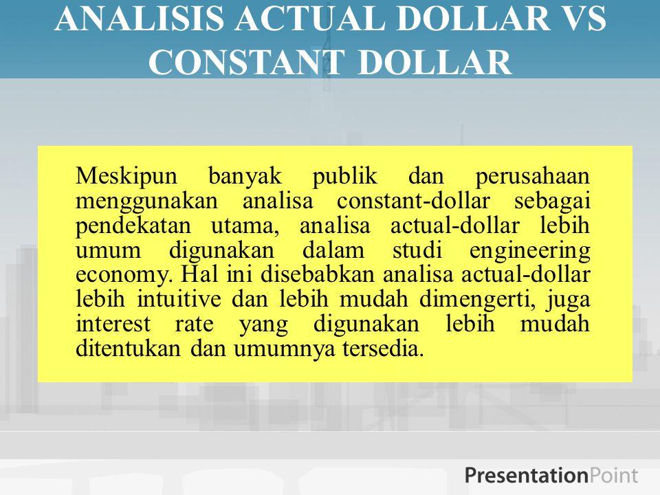 ANALISIS ACTUAL DOLLAR VS CONSTANT DOLLAR Meskipun banyak publik dan perusahaan menggunakan analisa constant-dollar sebagai pendekatan utama, analisa actual-dollar lebih umum digunakan dalam studi engineering economy.