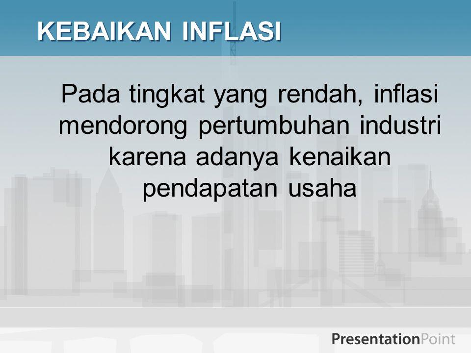 KEBAIKAN INFLASI Pada tingkat yang rendah, inflasi mendorong pertumbuhan industri karena adanya kenaikan pendapatan usaha