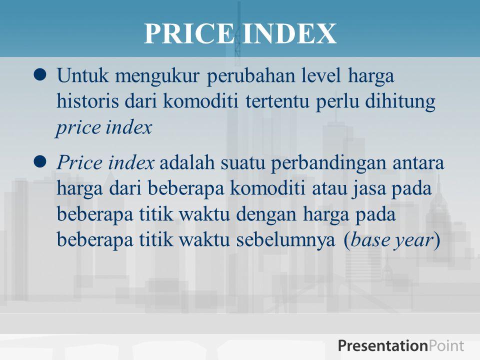  Untuk mengukur perubahan level harga historis dari komoditi tertentu perlu dihitung price index  Price index adalah suatu perbandingan antara harga dari beberapa komoditi atau jasa pada beberapa titik waktu dengan harga pada beberapa titik waktu sebelumnya (base year) PRICE INDEX