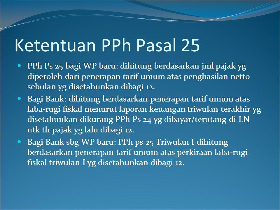 Ketentuan PPh Pasal 25  PPh Ps 25 bagi WP baru: dihitung berdasarkan jml pajak yg diperoleh dari penerapan tarif umum atas penghasilan netto sebulan